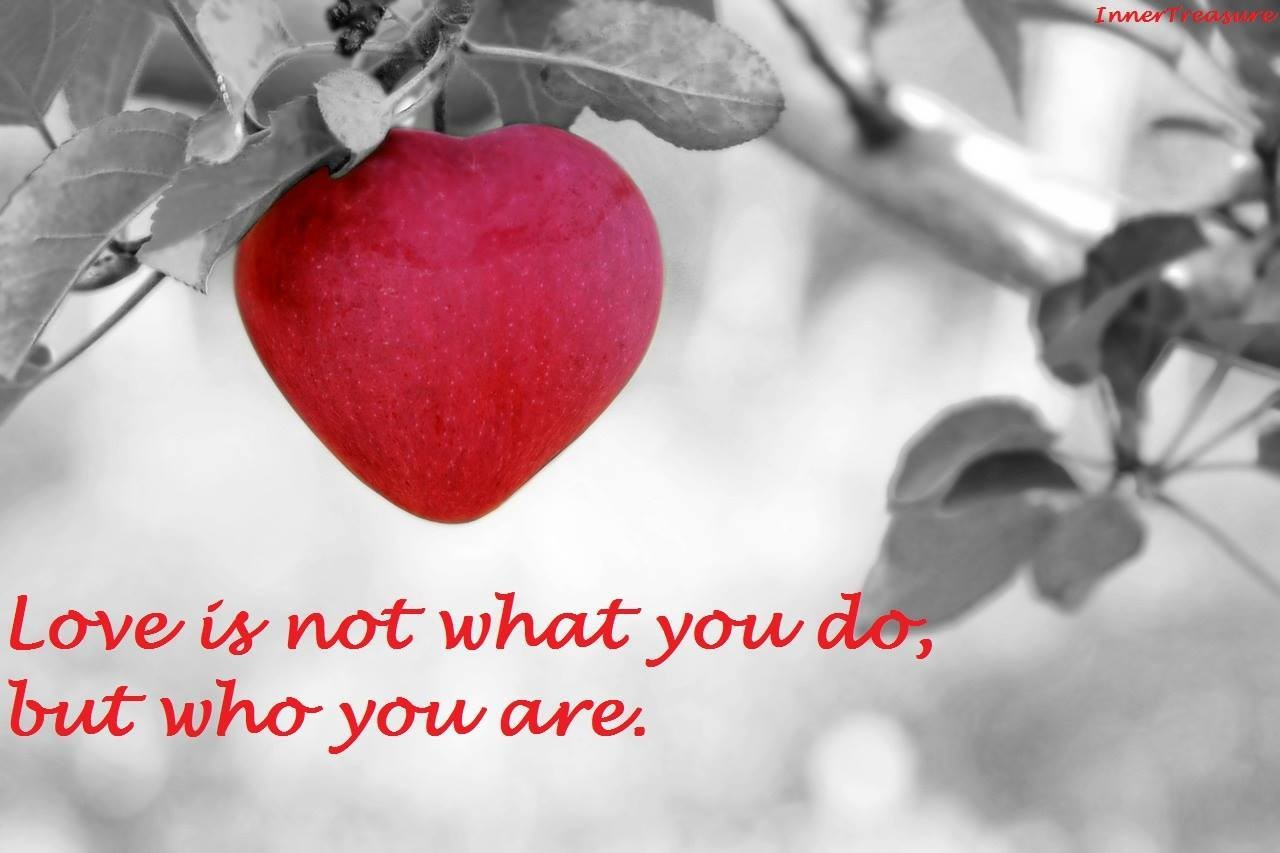 Love is not what you do, but who you are